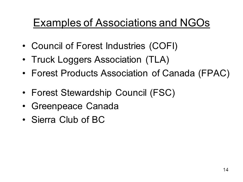 14 Examples of Associations and NGOs Council of Forest Industries (COFI) Truck Loggers Association (TLA) Forest Products Association of Canada (FPAC)