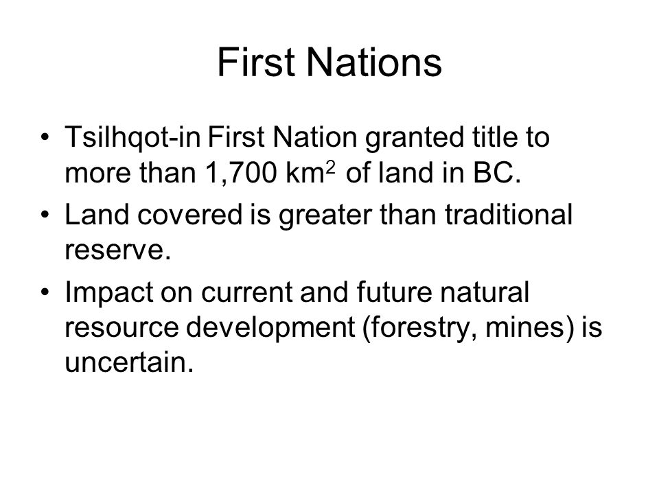 First Nations Tsilhqot-in First Nation granted title to more than 1,700 km 2 of land in BC. Land covered is greater than traditional reserve. Impact o