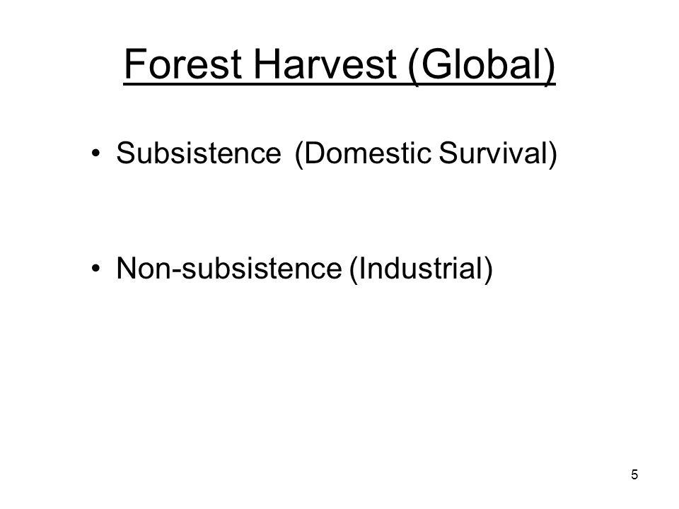 Forest Harvest (Global) Subsistence(Domestic Survival) Non-subsistence (Industrial) 5
