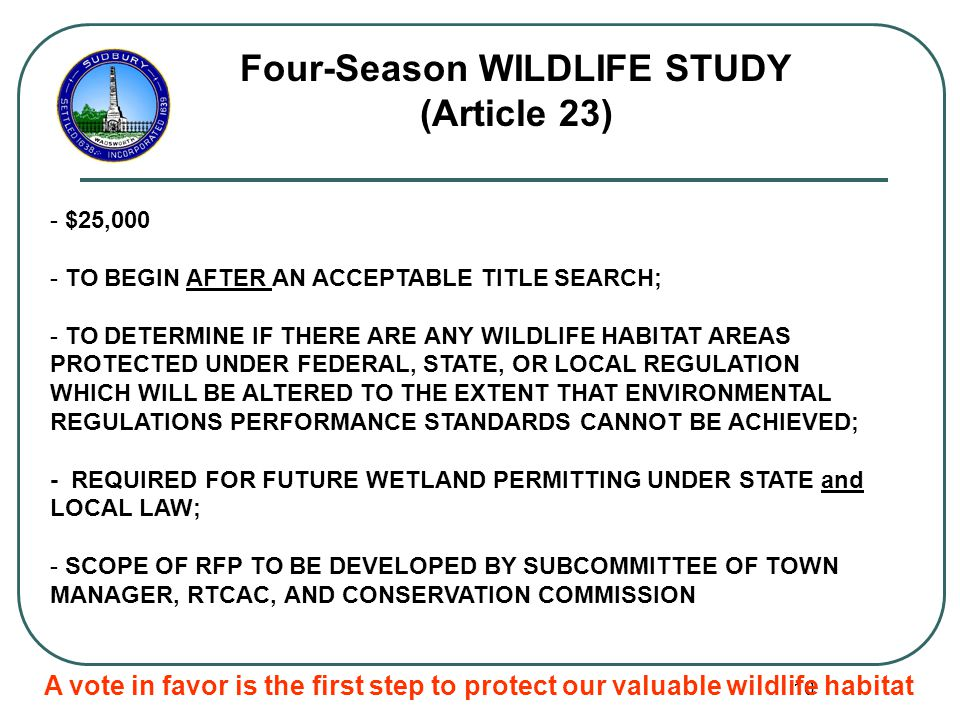 10 Four-Season WILDLIFE STUDY (Article 23) - $25,000 - TO BEGIN AFTER AN ACCEPTABLE TITLE SEARCH; - TO DETERMINE IF THERE ARE ANY WILDLIFE HABITAT AREAS PROTECTED UNDER FEDERAL, STATE, OR LOCAL REGULATION WHICH WILL BE ALTERED TO THE EXTENT THAT ENVIRONMENTAL REGULATIONS PERFORMANCE STANDARDS CANNOT BE ACHIEVED; - REQUIRED FOR FUTURE WETLAND PERMITTING UNDER STATE and LOCAL LAW; - SCOPE OF RFP TO BE DEVELOPED BY SUBCOMMITTEE OF TOWN MANAGER, RTCAC, AND CONSERVATION COMMISSION A vote in favor is the first step to protect our valuable wildlife habitat