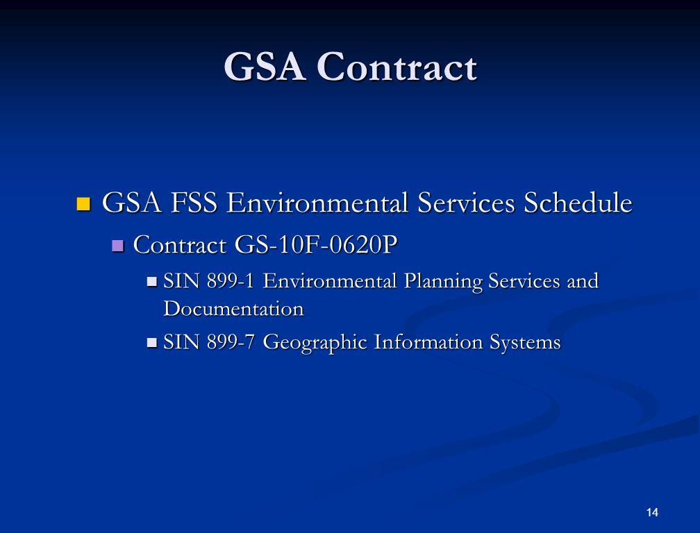 14 GSA Contract GSA FSS Environmental Services Schedule GSA FSS Environmental Services Schedule Contract GS-10F-0620P Contract GS-10F-0620P SIN 899-1 Environmental Planning Services and Documentation SIN 899-1 Environmental Planning Services and Documentation SIN 899-7 Geographic Information Systems SIN 899-7 Geographic Information Systems