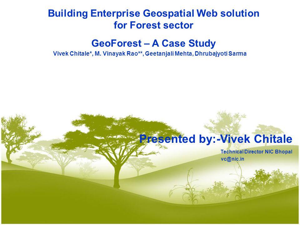 Building Enterprise Geospatial Web solution for Forest sector GeoForest – A Case Study Vivek Chitale*, M. Vinayak Rao**, Geetanjali Mehta, Dhrubajyoti