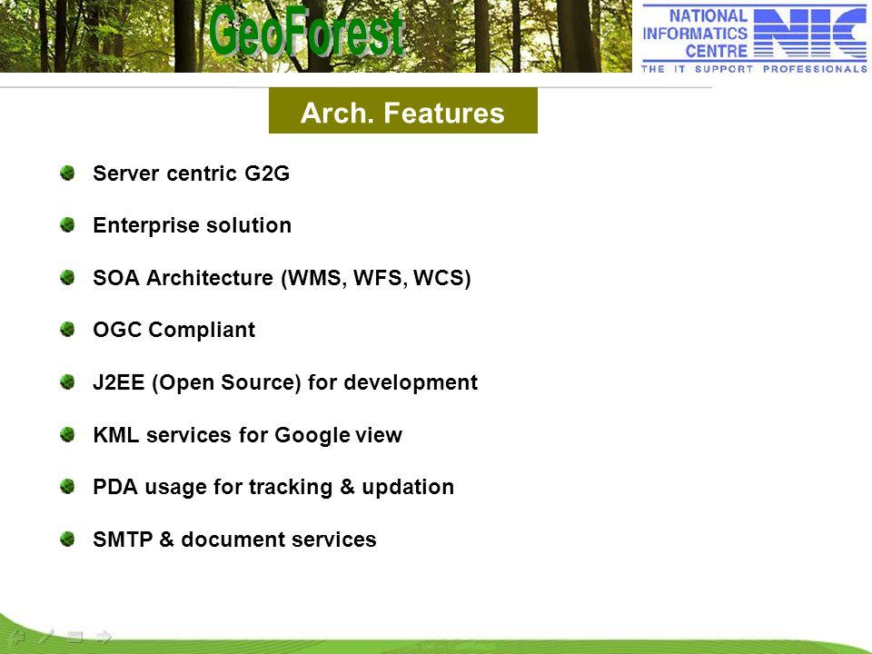 Arch. Features Server centric G2G Enterprise solution SOA Architecture (WMS, WFS, WCS) OGC Compliant J2EE (Open Source) for development KML services f