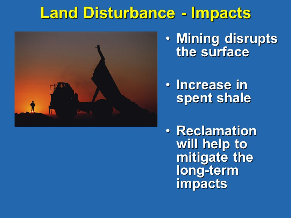 Land Disturbance - Impacts Mining disrupts the surfaceMining disrupts the surface Increase in spent shaleIncrease in spent shale Reclamation will help to mitigate the long-term impactsReclamation will help to mitigate the long-term impacts