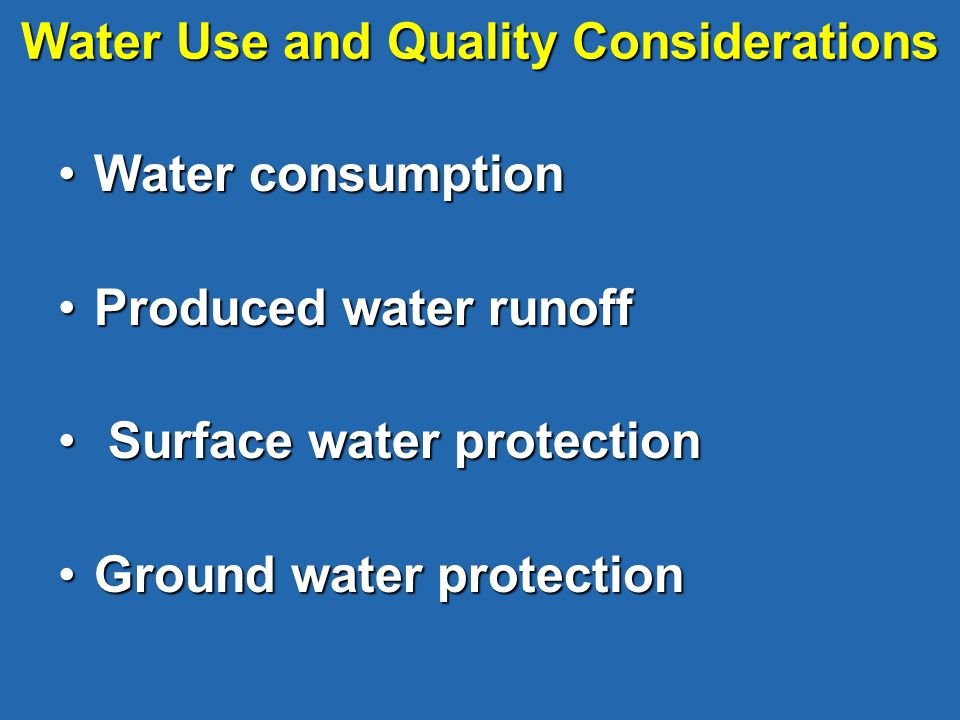 Water Use and Quality Considerations Water consumptionWater consumption Produced water runoffProduced water runoff Surface water protection Surface water protection Ground water protectionGround water protection