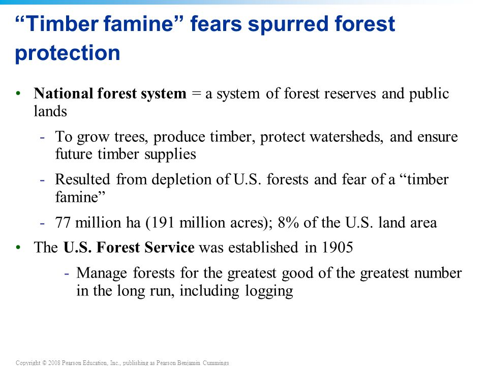 "Copyright © 2008 Pearson Education, Inc., publishing as Pearson Benjamin Cummings ""Timber famine"" fears spurred forest protection National forest syst"