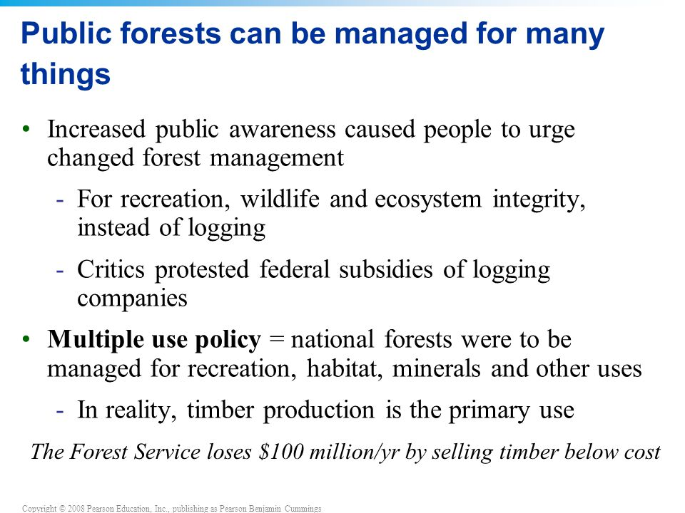 Copyright © 2008 Pearson Education, Inc., publishing as Pearson Benjamin Cummings Public forests can be managed for many things Increased public aware