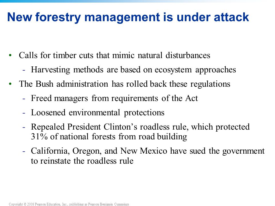 Copyright © 2008 Pearson Education, Inc., publishing as Pearson Benjamin Cummings New forestry management is under attack Calls for timber cuts that m