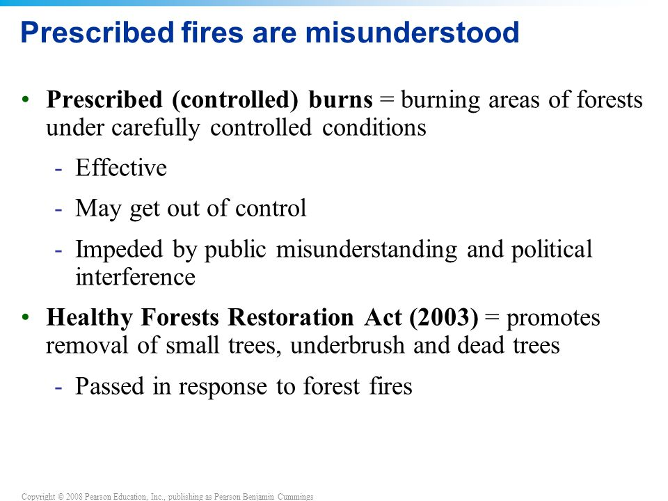 Copyright © 2008 Pearson Education, Inc., publishing as Pearson Benjamin Cummings Prescribed fires are misunderstood Prescribed (controlled) burns = b