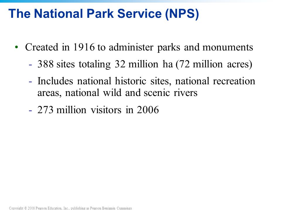 Copyright © 2008 Pearson Education, Inc., publishing as Pearson Benjamin Cummings The National Park Service (NPS) Created in 1916 to administer parks