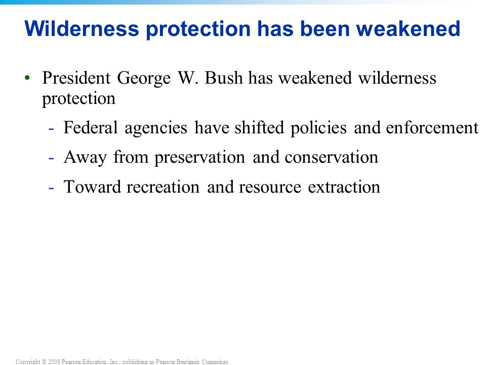 Copyright © 2008 Pearson Education, Inc., publishing as Pearson Benjamin Cummings Wilderness protection has been weakened President George W. Bush has