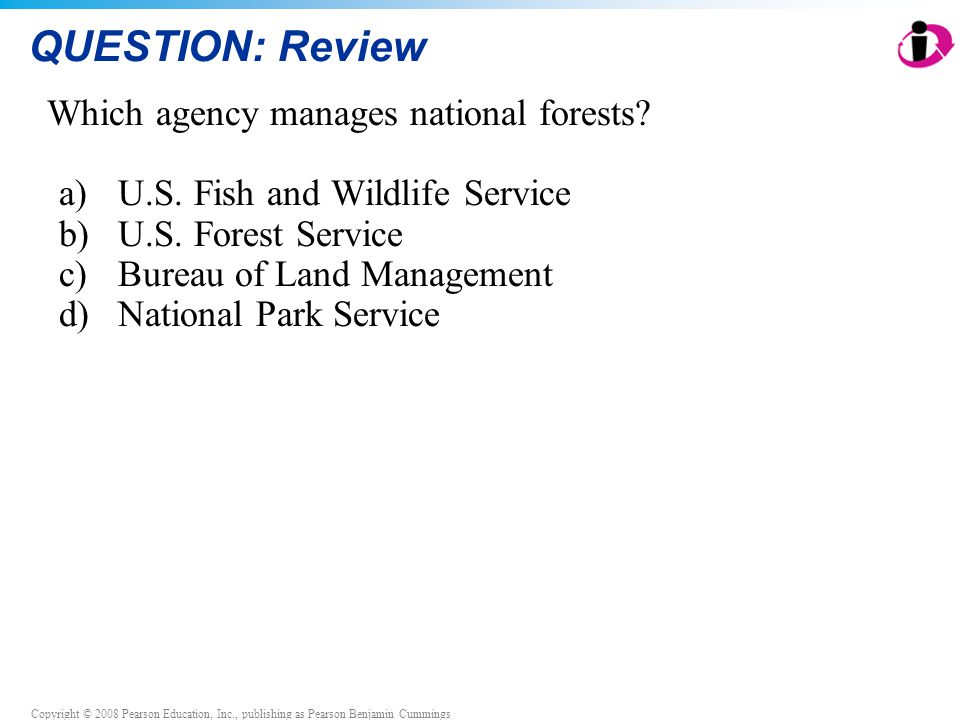 Copyright © 2008 Pearson Education, Inc., publishing as Pearson Benjamin Cummings QUESTION: Review Which agency manages national forests? a)U.S. Fish