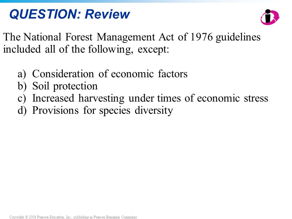 Copyright © 2008 Pearson Education, Inc., publishing as Pearson Benjamin Cummings QUESTION: Review The National Forest Management Act of 1976 guidelin