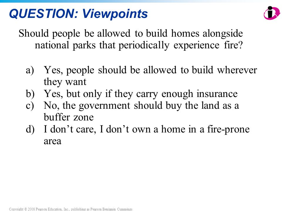 Copyright © 2008 Pearson Education, Inc., publishing as Pearson Benjamin Cummings QUESTION: Viewpoints Should people be allowed to build homes alongsi