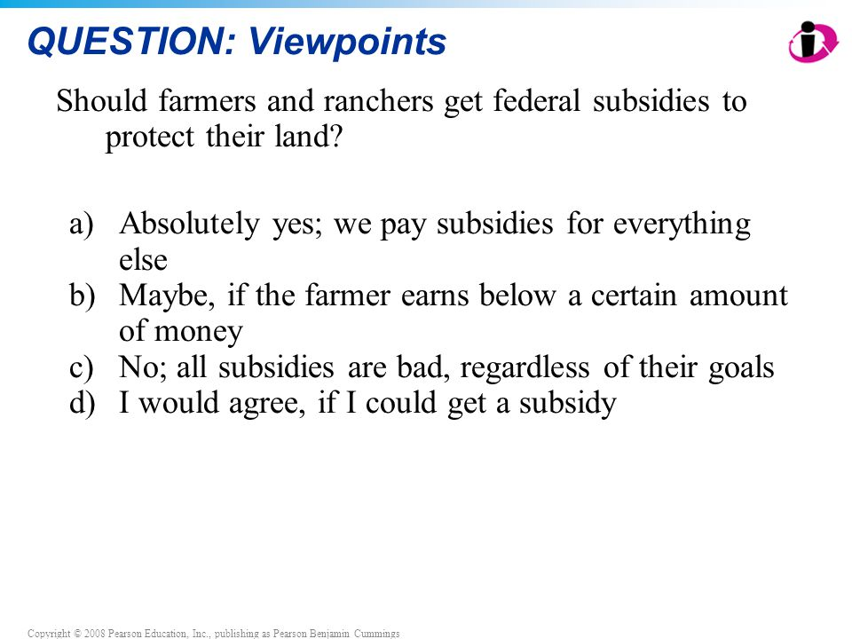 Copyright © 2008 Pearson Education, Inc., publishing as Pearson Benjamin Cummings QUESTION: Viewpoints Should farmers and ranchers get federal subsidi