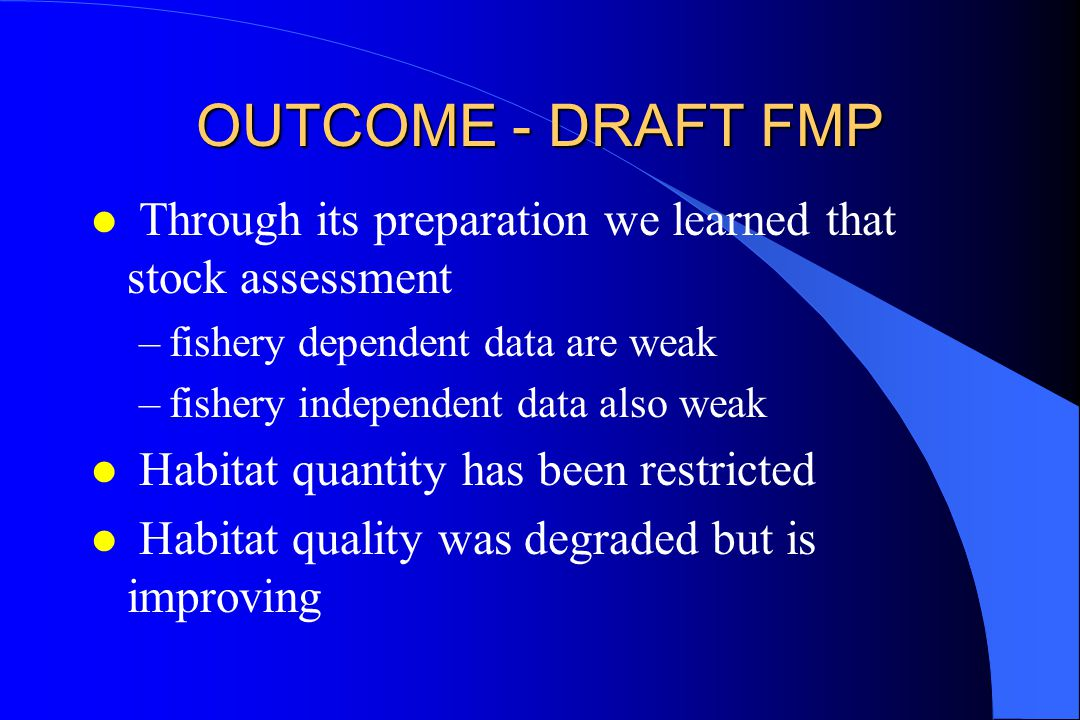 OUTCOME - DRAFT FMP l Through its preparation we learned that stock assessment –fishery dependent data are weak –fishery independent data also weak l Habitat quantity has been restricted l Habitat quality was degraded but is improving