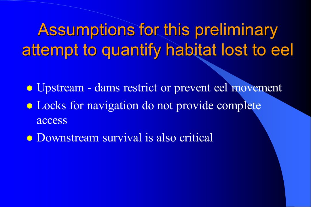 Assumptions for this preliminary attempt to quantify habitat lost to eel l Upstream - dams restrict or prevent eel movement l Locks for navigation do not provide complete access l Downstream survival is also critical