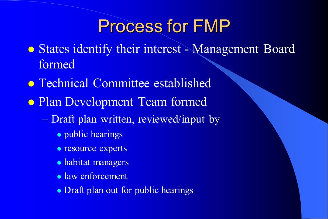 Process for FMP l States identify their interest - Management Board formed l Technical Committee established l Plan Development Team formed –Draft plan written, reviewed/input by l public hearings l resource experts l habitat managers l law enforcement l Draft plan out for public hearings
