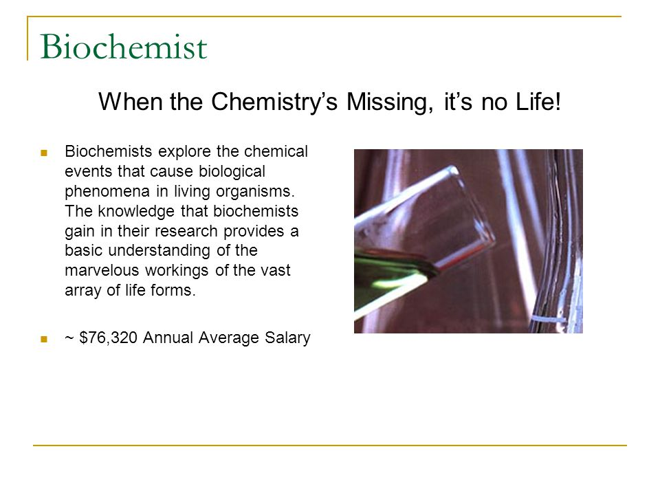 Biochemist Biochemists explore the chemical events that cause biological phenomena in living organisms.