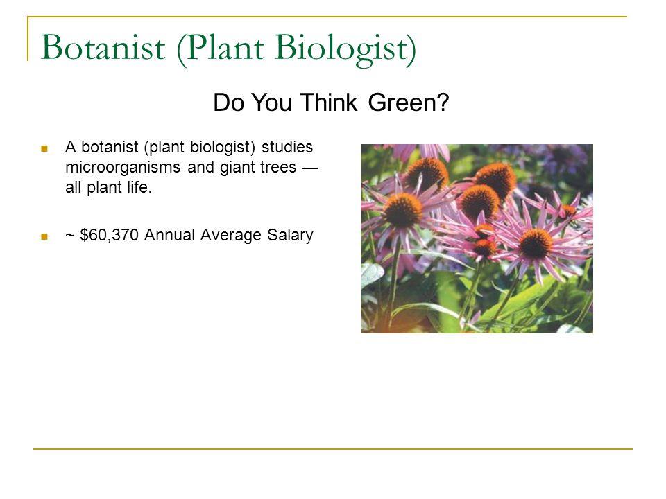 Botanist (Plant Biologist) A botanist (plant biologist) studies microorganisms and giant trees — all plant life.