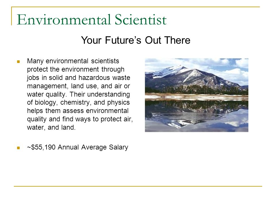 Environmental Scientist Many environmental scientists protect the environment through jobs in solid and hazardous waste management, land use, and air or water quality.