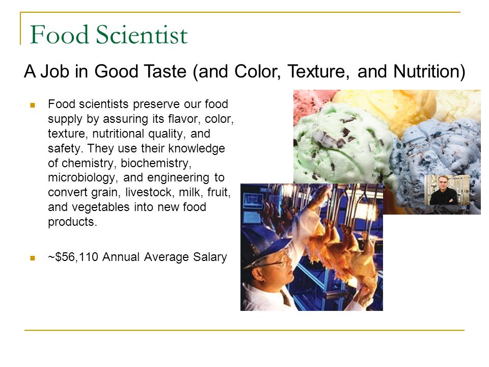 Food Scientist Food scientists preserve our food supply by assuring its flavor, color, texture, nutritional quality, and safety.