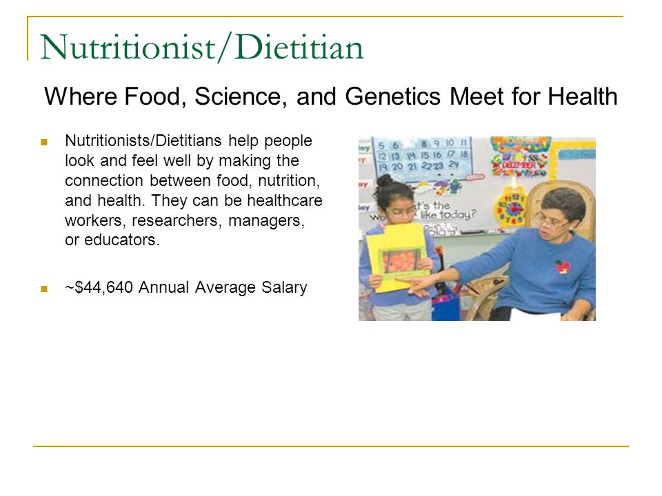 Nutritionist/Dietitian Nutritionists/Dietitians help people look and feel well by making the connection between food, nutrition, and health.