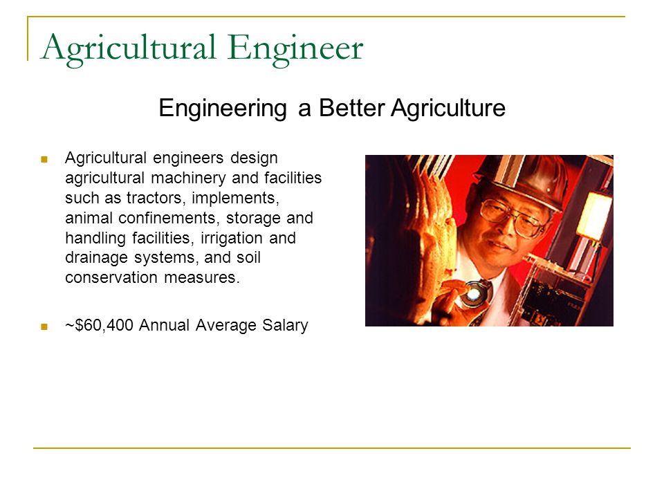 Agricultural Engineer Agricultural engineers design agricultural machinery and facilities such as tractors, implements, animal confinements, storage and handling facilities, irrigation and drainage systems, and soil conservation measures.