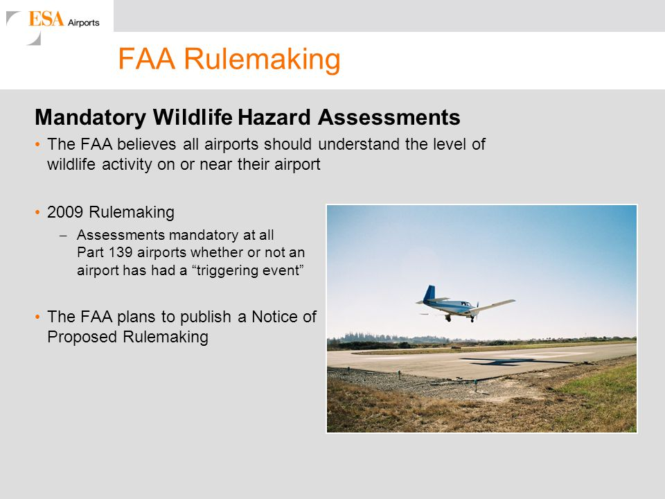 FAA Rulemaking Mandatory Wildlife Hazard Assessments The FAA believes all airports should understand the level of wildlife activity on or near their airport 2009 Rulemaking – Assessments mandatory at all Part 139 airports whether or not an airport has had a triggering event The FAA plans to publish a Notice of Proposed Rulemaking