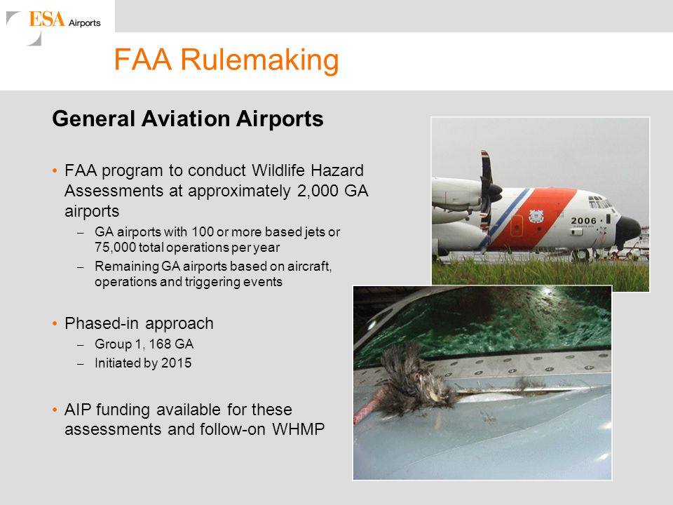 FAA Rulemaking General Aviation Airports FAA program to conduct Wildlife Hazard Assessments at approximately 2,000 GA airports – GA airports with 100 or more based jets or 75,000 total operations per year – Remaining GA airports based on aircraft, operations and triggering events Phased-in approach – Group 1, 168 GA – Initiated by 2015 AIP funding available for these assessments and follow-on WHMP