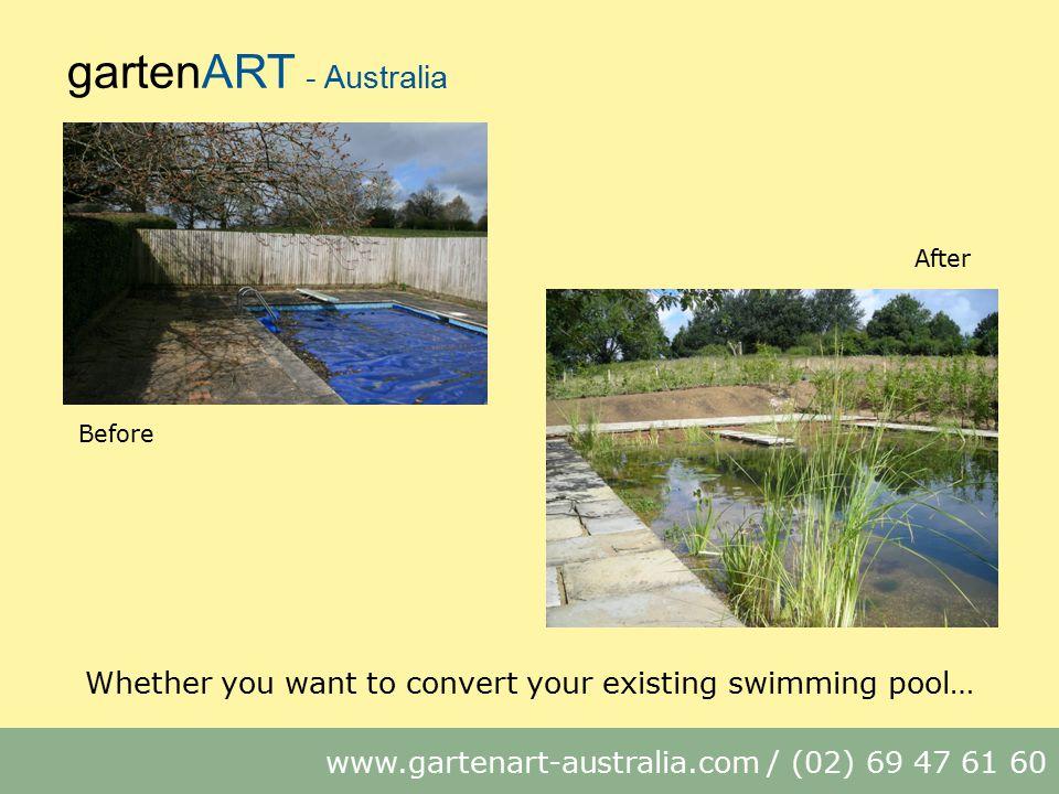 gartenART - Australia www.gartenart-australia.com / (02) 69 47 61 60 Whether you want to convert your existing swimming pool… Before After