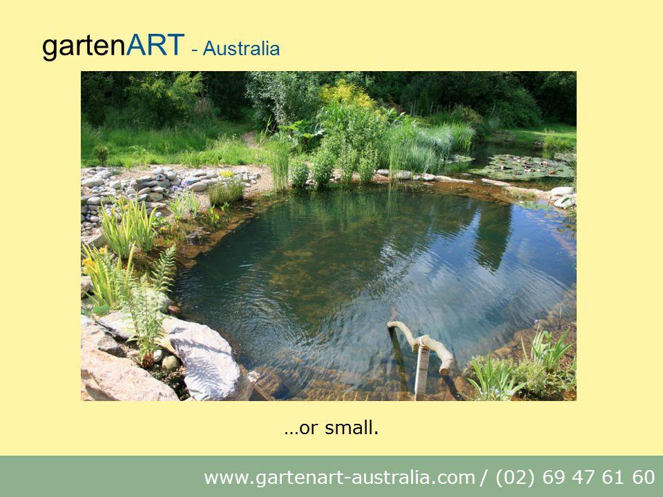 gartenART - Australia www.gartenart-australia.com / (02) 69 47 61 60 …or small.