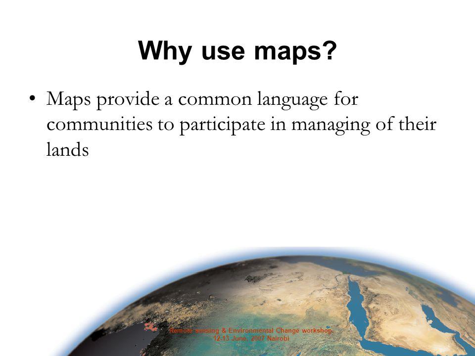 Remote sensing & Environmental Change workshop. 12-13 June, 2007 Nairobi Why use maps.