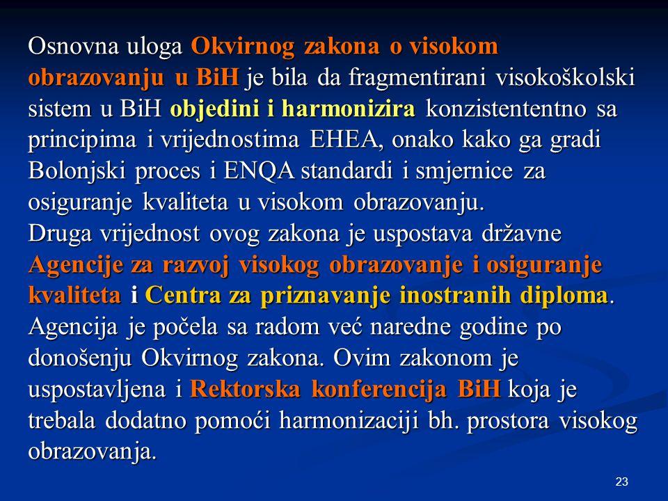 23 Osnovna uloga Okvirnog zakona o visokom obrazovanju u BiH je bila da fragmentirani visokoškolski sistem u BiH objedini i harmonizira konzistententno sa principima i vrijednostima EHEA, onako kako ga gradi Bolonjski proces i ENQA standardi i smjernice za osiguranje kvaliteta u visokom obrazovanju.