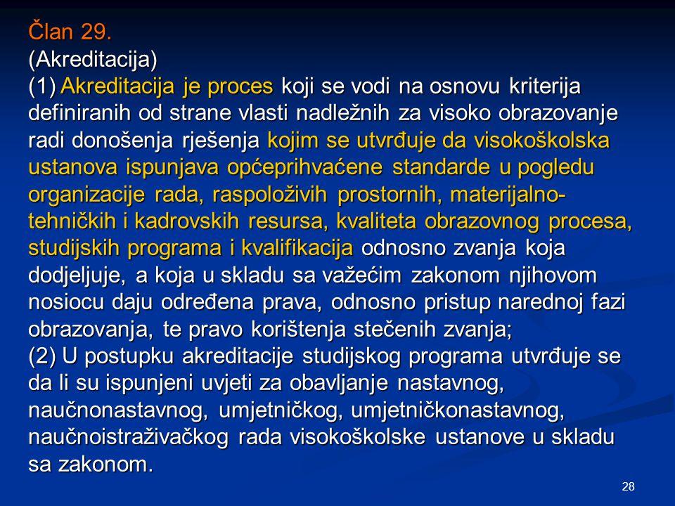 28 Član 29. (Akreditacija) (1) Akreditacija je proces koji se vodi na osnovu kriterija definiranih od strane vlasti nadležnih za visoko obrazovanje ra