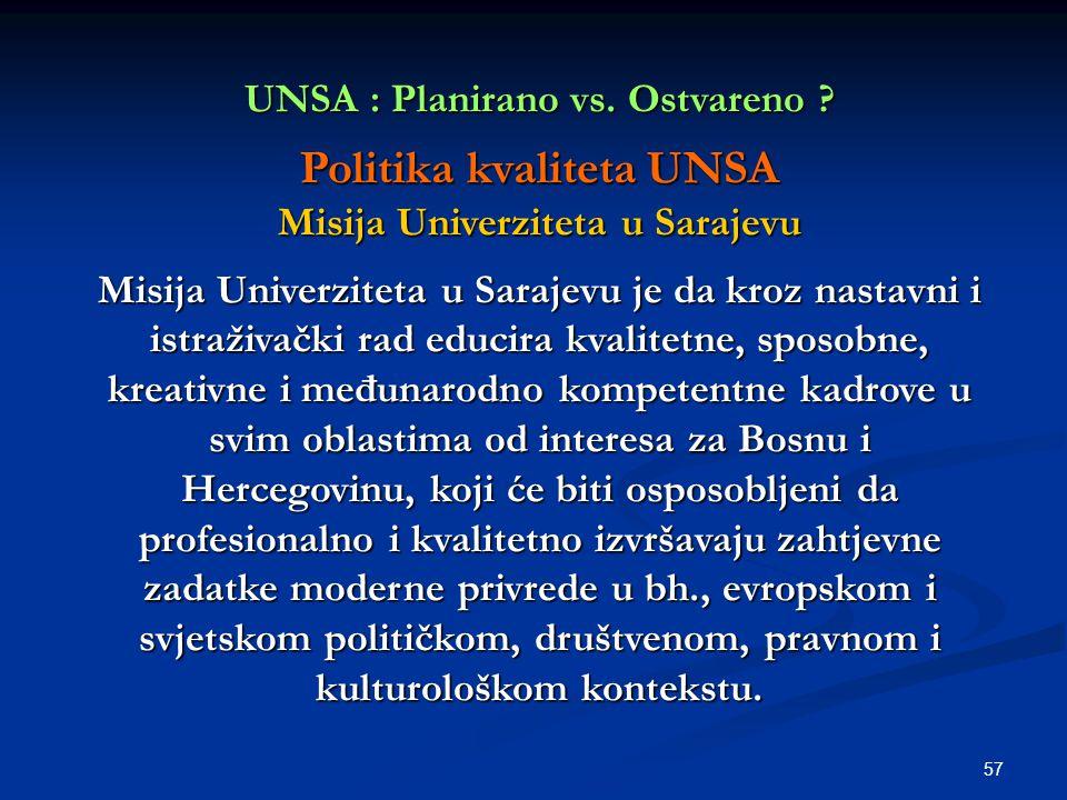 57 UNSA : Planirano vs. Ostvareno ? Politika kvaliteta UNSA Misija Univerziteta u Sarajevu Misija Univerziteta u Sarajevu je da kroz nastavni i istraž