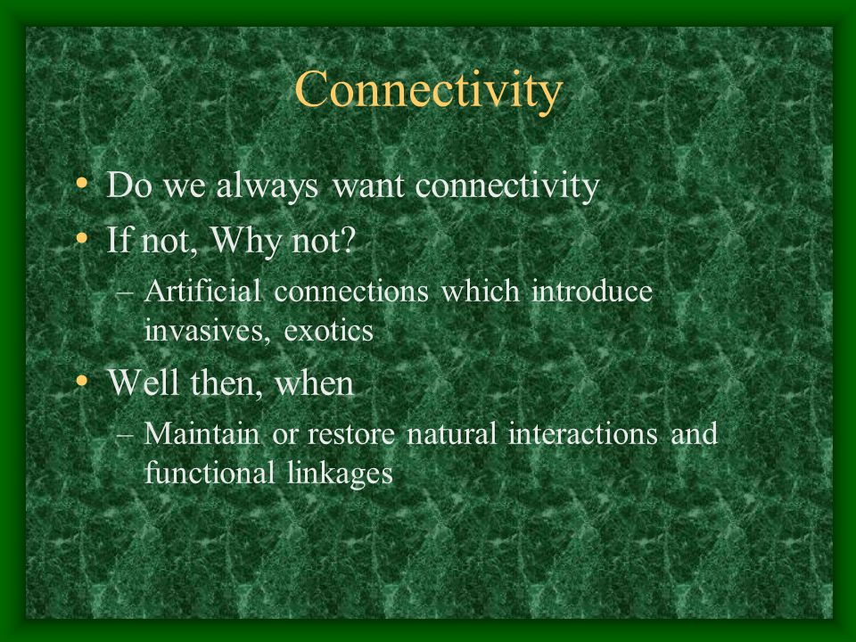 Connectivity Do we always want connectivity If not, Why not? –Artificial connections which introduce invasives, exotics Well then, when –Maintain or r