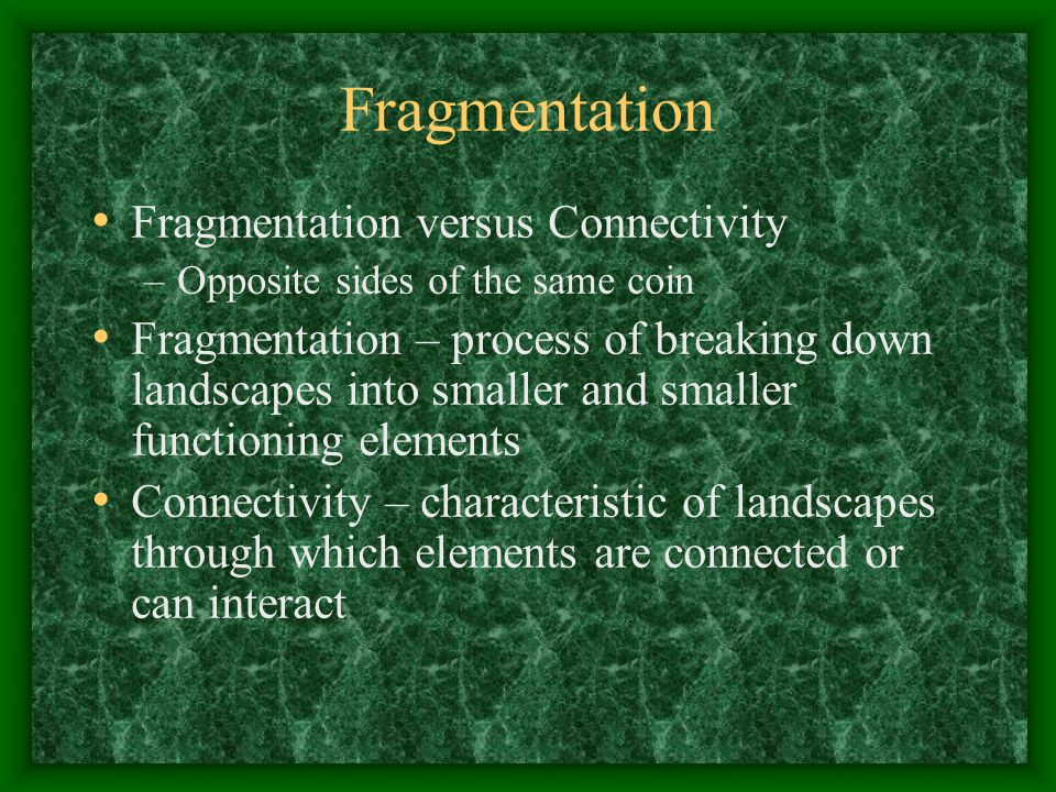 Fragmentation Fragmentation versus Connectivity –Opposite sides of the same coin Fragmentation – process of breaking down landscapes into smaller and smaller functioning elements Connectivity – characteristic of landscapes through which elements are connected or can interact