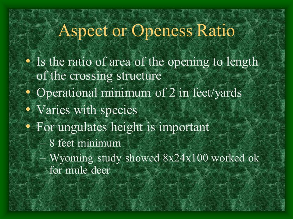 Aspect or Openess Ratio Is the ratio of area of the opening to length of the crossing structure Operational minimum of 2 in feet/yards Varies with spe