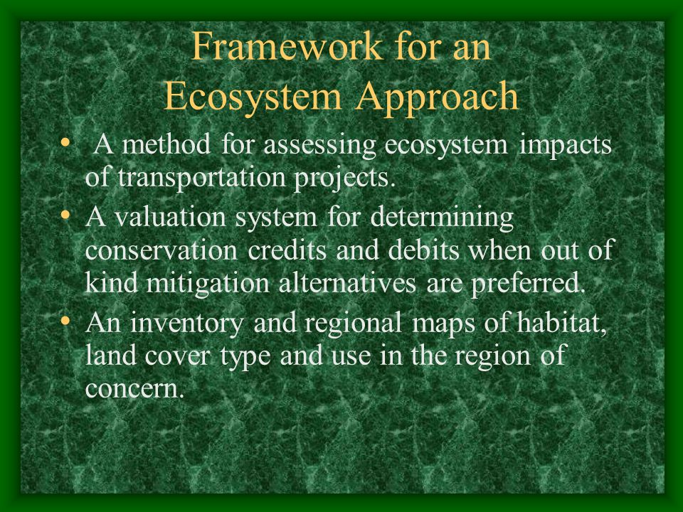 Framework for an Ecosystem Approach A method for assessing ecosystem impacts of transportation projects. A valuation system for determining conservati
