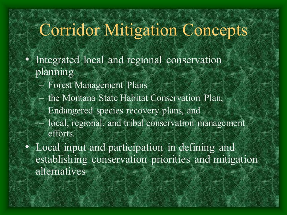 Corridor Mitigation Concepts Integrated local and regional conservation planning –Forest Management Plans –the Montana State Habitat Conservation Plan, –Endangered species recovery plans, and –local, regional, and tribal conservation management efforts.