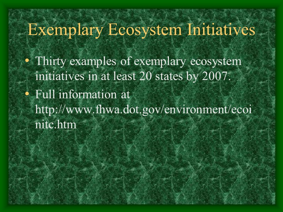 Exemplary Ecosystem Initiatives Thirty examples of exemplary ecosystem initiatives in at least 20 states by 2007. Full information at http://www.fhwa.