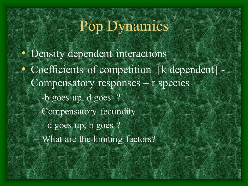 Pop Dynamics Density dependent interactions Coefficients of competition [k dependent] - Compensatory responses – r species –-b goes up, d goes ? –Comp