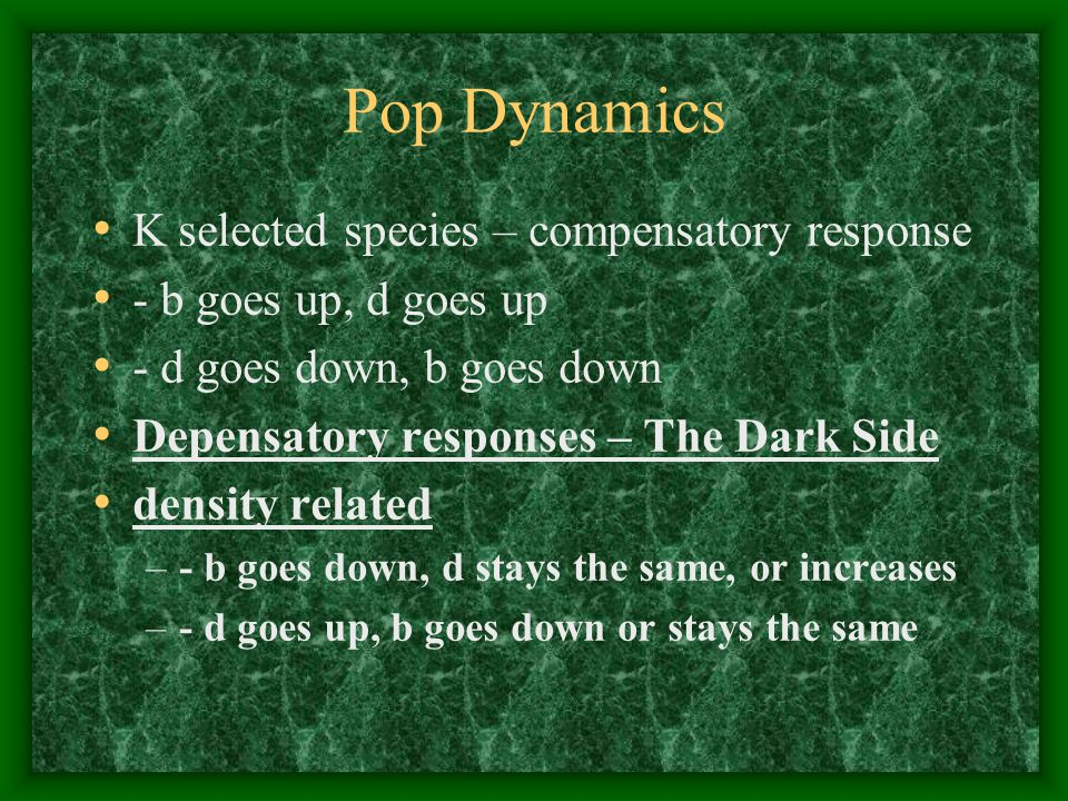 Pop Dynamics K selected species – compensatory response - b goes up, d goes up - d goes down, b goes down Depensatory responses – The Dark Side density related –- b goes down, d stays the same, or increases –- d goes up, b goes down or stays the same