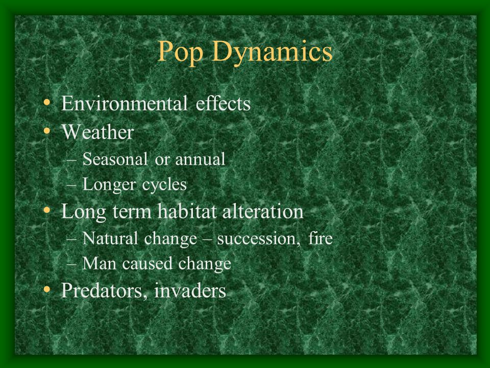 Pop Dynamics Environmental effects Weather –Seasonal or annual –Longer cycles Long term habitat alteration –Natural change – succession, fire –Man caused change Predators, invaders