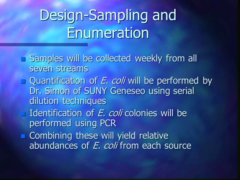 Design-Sampling and Enumeration n Samples will be collected weekly from all seven streams n Quantification of E.