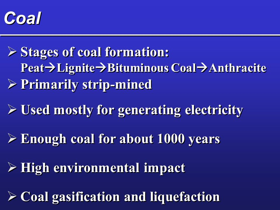 Coal  Stages of coal formation: Peat  Lignite  Bituminous Coal  Anthracite  Primarily strip-mined  Used mostly for generating electricity  Enough coal for about 1000 years  High environmental impact  Coal gasification and liquefaction