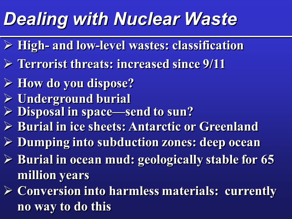 Dealing with Nuclear Waste  High- and low-level wastes: classification  Terrorist threats: increased since 9/11  How do you dispose.