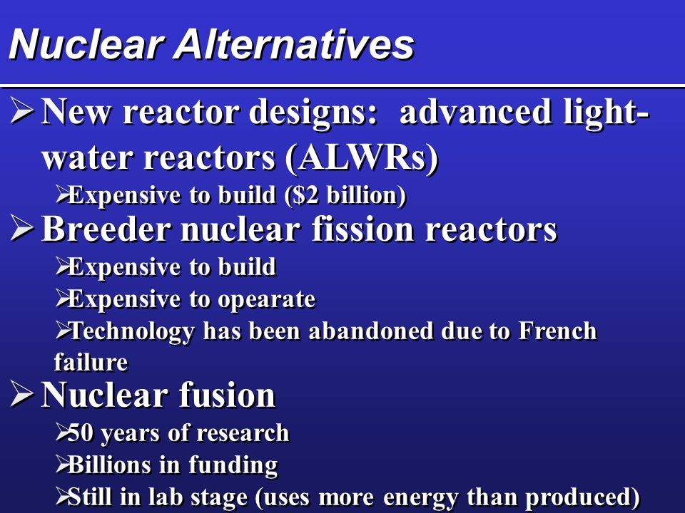 Nuclear Alternatives  Breeder nuclear fission reactors  Expensive to build  Expensive to opearate  Technology has been abandoned due to French failure  Breeder nuclear fission reactors  Expensive to build  Expensive to opearate  Technology has been abandoned due to French failure  Nuclear fusion  50 years of research  Billions in funding  Still in lab stage (uses more energy than produced)  Nuclear fusion  50 years of research  Billions in funding  Still in lab stage (uses more energy than produced)  New reactor designs: advanced light- water reactors (ALWRs)  Expensive to build ($2 billion)  New reactor designs: advanced light- water reactors (ALWRs)  Expensive to build ($2 billion)