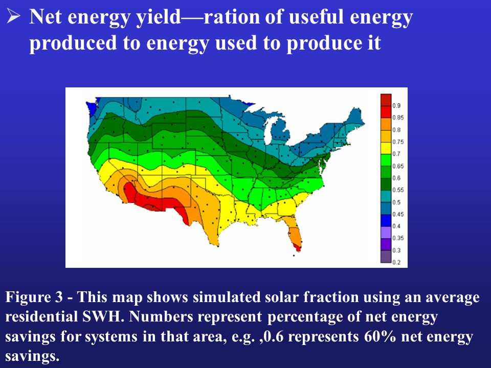  Net energy yield—ration of useful energy produced to energy used to produce it Figure 3 - This map shows simulated solar fraction using an average residential SWH.